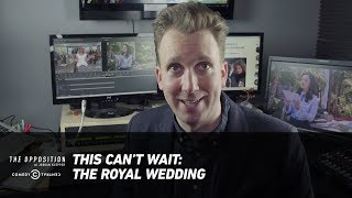 This Can't Wait: The Royal Wedding - The Opposition w/ Jordan Klepper