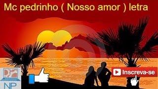Mc pedrinho ( Nosso Amor ) letra na descrição do vídeo