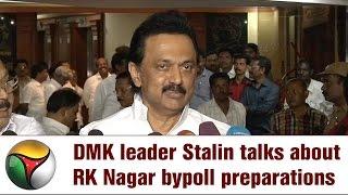 Live: DMK leader Stalin talks about RK Nagar bypoll preparations