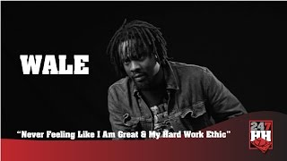Wale - Never Feeling Like I Am Great & My Hard Work Ethic (247HH Archives)