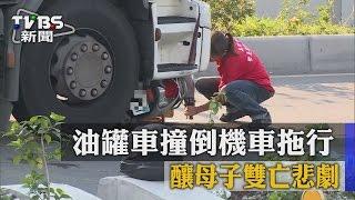 【TVBS】油罐車撞倒機車拖行 釀母子雙亡悲劇