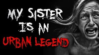"""My Sister Is An Urban Legend"" Creepypasta"