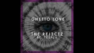 The Rej3ctz - Ghetto Love feat. TeeFLii