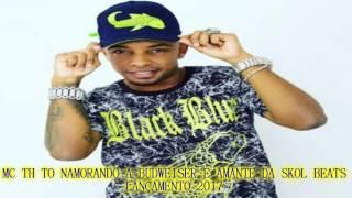MC TH - TO NAMORANDO BUDWEISER E AMANTE DA SKOL BEATS [ EXCLUSIVA 2017 ]