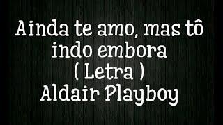 Ainda te amo mas to indo embora - Letra - Aldair playboy