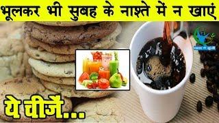भूलकर भी सुबह के नाश्ते में न खाएं ये चीजें वरना हो जाएगा नुकसान...  Unhealthy Eating Habits