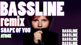 Ed Sheeran - Shape of You - BASSLINE REMIX by ATROX