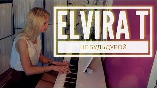 ELVIRA T - НЕ БУДЬ ДУРОЙ (piano cover | LeroMusic)