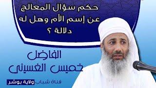 للفاضل خميس الغسيني/ حكم سؤال المعالج عن إسم الأم وهل له دلالة ؟