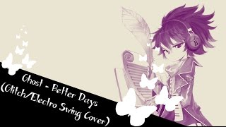 Ghost -  Better Days (Glitch Electro Swing)  -Lyrical Cover- 【StaticRabbit】