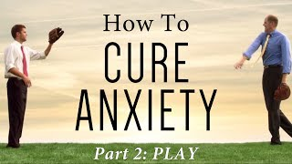 How to Cure Anxiety (Part 2 of 6): Play