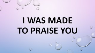 I was made to praise You -vocals