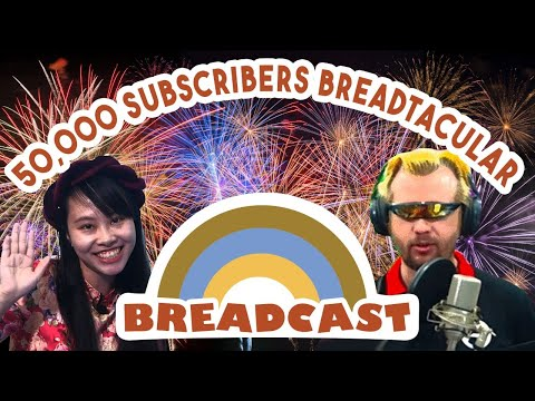 50,000 Subs - the Bread is Rising! | Breadcast