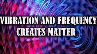 Vibration and frequency creates matter