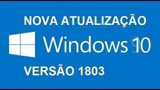 WINDOWS 10 - NOVA ATUALIZAÇÃO 1803 / DOWNLOAD