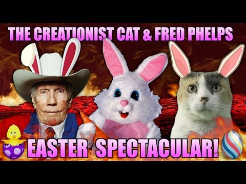 The Creationist Cat & Fred Phelps Easter Spectacular!