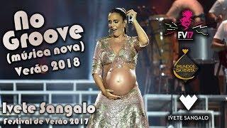 """Ivete Sangalo """"No Groove""""  Ao Vivo (Música Nova) Verão 2018 - Festival de Verão 2017"""