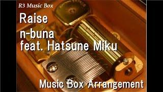 Raise/n-buna feat. Hatsune Miku [Music Box]