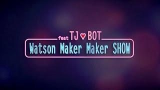 Watson Maker Maker SHOW feat TJ❤BOT
