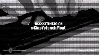 XXXXXXTENTACION - #SLAPYOLUNCHMEAT