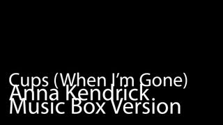 Cups, When I'm Gone (Music Box Version) - Anna Kendrick