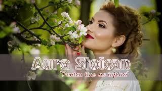 Aura Stoican - Pentru tine as inflori - NOU 2018 !!!
