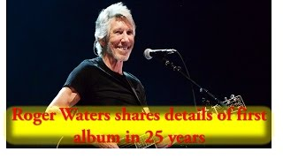 Roger Waters shares details of first album in 25 years