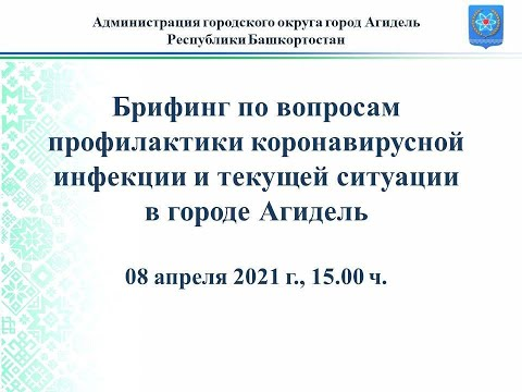 Брифинг, посвященный вопросам коронавирусной инфекции и текущей ситуации в городе Агидель 08.04.2021