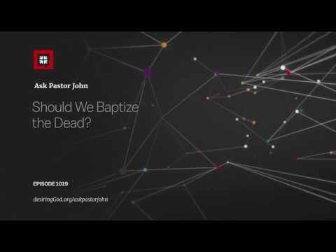 Should We Baptize the Dead? // Ask Pastor John