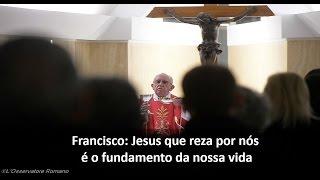 Francisco: Jesus que reza por nós é o fundamento da nossa vida