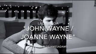 John Wayne / Joanne Wayne - Lady Gaga (Male Acoustic Cover) | @ItsJamesAdams
