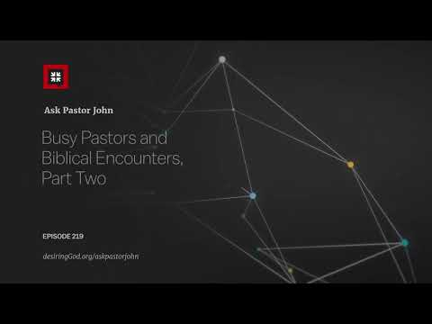 Busy Pastors and Biblical Encounters, Part Two // Ask Pastor John