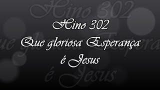 Hino 302 -  Que gloriosa Esperança é Jesus