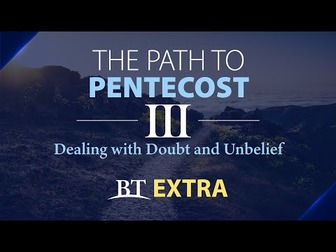 BT Extra: The Path to Pentecost: Dealing with Doubt and Unbelief - Part 3