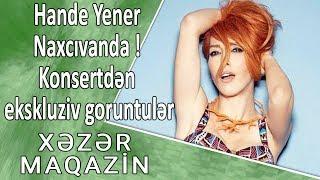 Hande Yener Naxçıvanda ! Konsertdən eksklüziv görüntülər - Xəzər Maqazin