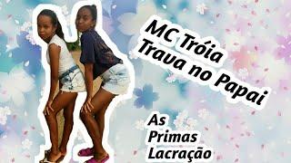 Coreografia//MC Tróia//Trava no Papai//As Primas Lacração