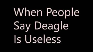 When Poeple Say Deagle Is Useless