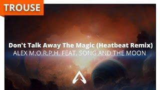 Alex M.O.R.P.H. feat. Song And The Moon - Don't Talk Away The Magic (Heatbeat Remix)