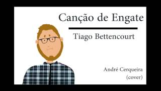 Canção de Engate - Tiago Bettencourt - André Cerqueira (cover)
