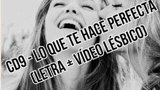 CD9 - Lo Que Te Hace Perfecta (Letra + Video Version Lesbico)