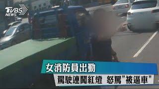 女消防員出勤 駕駛連闖紅燈 怒罵「被逼車」