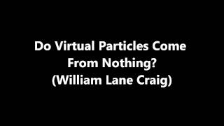 Do Virtual Particles Prove Something Can Come from Nothing? (William Lane Craig)