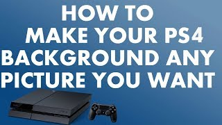 How to Make your Background Picture Anything you want | PS4