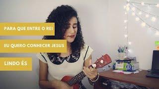 Para que entre o Rei + Eu quero conhecer Jesus + Lindo És (cover ukulele)