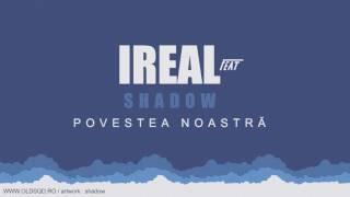 Ireal feat. SHADOW - Povestea noastra ♥