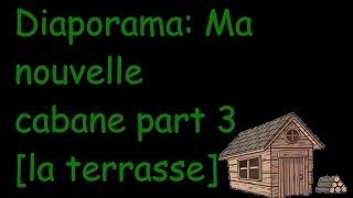 Diaporama: Ma nouvelle cabane partie 3 [la terrasse]