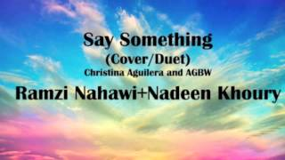 Say Something-AGBW/Christina Aguileria - Ramzi Nahawi+Nadeen Khoury (Cover/Duet)
