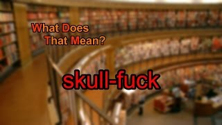 What does skull-fuck mean?