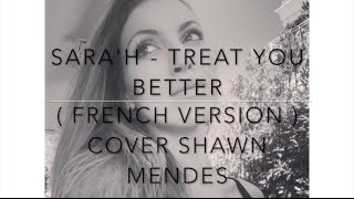 TREAT YOU BETTER ( FRENCH VERSION ) SHAWN MENDES ( SARA'H COVER )