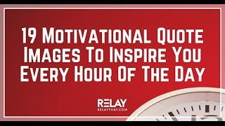 19 motivational quoteS to inspire you every hour of the day